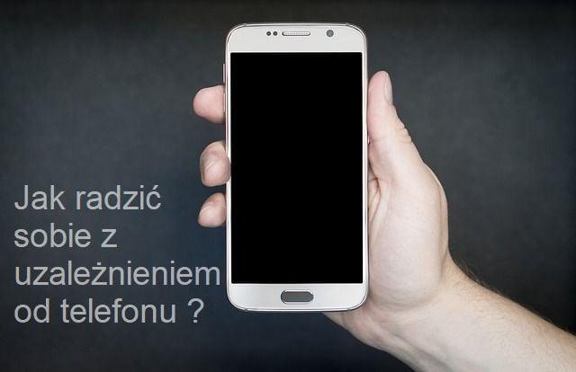Jak radzić sobie z uzależnieniem od telefonu/ smartfona ?